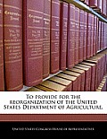 To Provide for the Reorganization of the United States Department of Agriculture.