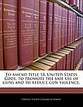 To Amend Title 18, United States Code, to Promote the Safe Use of Guns and to Reduce Gun Violence.