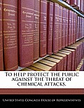 To Help Protect the Public Against the Threat of Chemical Attacks.