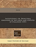 Institutions, Or, Pryncypall Groundes of the Lawes and Statutes of Englande (1551)