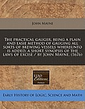 Practical Gauger, Being a Plain and Easie Method of Gauging All Sorts of Brewing Vessels Whereunto Is Added, a Short Synopsis of the Laws of Excise
