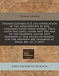 Thomas Gataker B.D. His Vindication of the Annotations by Him Published Upon These Words, Thus Saith the Lord, Learn Not the Way of the Heathen, and B