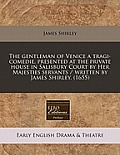 The Gentleman of Venice a Tragi-Comedie, Presented at the Private House in Salisbury Court by Her Majesties Servants / Written by James Shirley. (1655