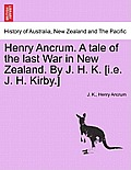 Henry Ancrum. a Tale of the Last War in New Zealand. by J. H. K. [I.E. J. H. Kirby.] Vol. II.