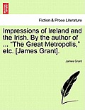 Impressions of Ireland and the Irish. by the Author of ... the Great Metropolis, Etc. [James Grant].