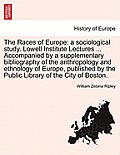 The Races of Europe: A Sociological Study. Lowell Institute Lectures ... Accompanied by a Supplementary Bibliography of the Anthropology an