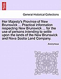 Her Majesty's Province Of New Brunswick ... Practical Information Respecting New Brunswick ... For The Use Of... by Anonymous