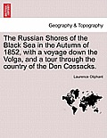 The Russian Shores of the Black Sea in the Autumn of 1852, with a Voyage Down the Volga, and a Tour Through the Country of the Don Cossacks. Second Ed