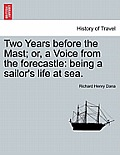 Two Years Before the Mast; Or, a Voice from the Forecastle: Being a Sailor's Life at Sea.