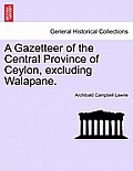 A Gazetteer of the Central Province of Ceylon, Excluding Walapane. Volume I.