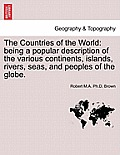 The Countries of the World: Being a Popular Description of the Various Continents, Islands, Rivers, Seas, and Peoples of the Globe.