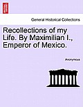 Recollections of My Life. by Maximilian I., Emperor of Mexico. Vol. I