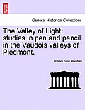 The Valley of Light: Studies in Pen and Pencil in the Vaudois Valleys of Piedmont.