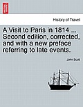 A Visit to Paris in 1814 ... Second Edition, Corrected, and with a New Preface Referring to Late Events. Fourth Edition