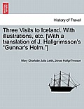 Three Visits to Iceland. with Illustrations, Etc. [With a Translation of J. Hallgrimsson's Gunnar's Holm.]