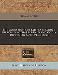 The Good Fight of Faith a Sermon / Preached by That Learned and Godly Divine, Dr. Sutton ... (1652)
