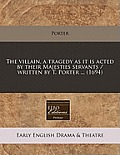 The Villain, a Tragedy as It Is Acted by Their Majesties Servants / Written by T. Porter ... (1694)