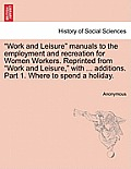 Work and Leisure Manuals to the Employment and Recreation for Women Workers. Reprinted from Work and Leisure, with ... Additions. Part 1. Where to Spe
