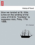 How We Landed at St. Kitts. Lines on the Landing of the Crew of H.M.S. Cordelia to Suppress Riots, Feby. 17th 1896.