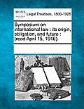 Symposium on International Law: Its Origin, Obligation, and Future: (Read April 15, 1916).