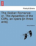 The Sicilian Romance: Or, the Apparition of the Cliffs, an Opera [In Three Acts].