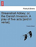 Streanshall Abbey; Or, the Danish Invasion. a Play of Five Acts [And in Verse].