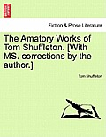 The Amatory Works of Tom Shuffleton. [With Ms. Corrections by the Author.]