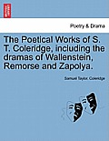 The Poetical Works of S. T. Coleridge, Including the Dramas of Wallenstein, Remorse and Zapolya. Vol. I.