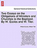 Two Essays on the Obligations of Ministers and Churches to the Baptized. by W. Eccles and W. Tiler.