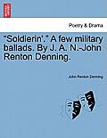 Soldierin'. a Few Military Ballads. by J. A. N.-John Renton Denning.