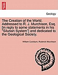 The Creation of the World. Addressed to R. J. Murchison, Esq. [In Reply to Some Statements in His Silurian System] and Dedicated to the Geological Soc