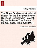 The Queen's Masque. a Satirical Sketch [On the Ball Given by the Queen at Buckingham Palace]. by the Author of the Palace Martyr, Andc. [Hon.-Osborn?]