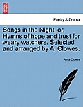 Songs in the Night; Or, Hymns of Hope and Trust for Weary Watchers. Selected and Arranged by A. Clowes.