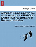Alfred and Emma, a Play in Five Acts Founded on the Red Cross Knights [Die Kreuzfahrer] of Baron Von Kotzebue.