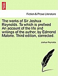 The Works of Sir Joshua Reynolds. to Which Is Prefixed an Account of the Life and Writings of the Author, by Edmond Malone. Third Edition, Corrected.