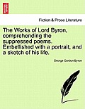The Works of Lord Byron, Comprehending the Suppressed Poems. Embellished with a Portrait, and a Sketch of His Life.