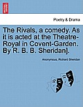 The Rivals, a Comedy. as It Is Acted at the Theatre-Royal in Covent-Garden. by R. B. B. Sheridan].