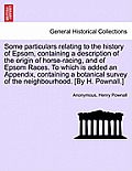 Some Particulars Relating to the History of Epsom, Containing a Description of the Origin of Horse-Racing, and of Epsom Races. to Which Is Added an Ap