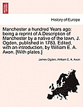 Manchester a Hundred Years Ago: Being a Reprint of a Description of Manchester by a Native of the Town, J. Ogden, Published in 1783. Edited, with an I