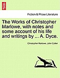 The Works of Christopher Marlowe, with Notes and Some Account of His Life and Writings by ... A. Dyce, Vol. I