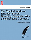 The Poetical Works of Elizabeth Barrett Browning. Complete. with a Memoir [And a Portrait]. Vol. I.