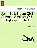 John Bolt, Indian Civil Servant. a Tale of Old Haileybury and India. Vol. II.