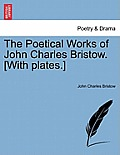 The Poetical Works of John Charles Bristow. [With Plates.] Vol. I.