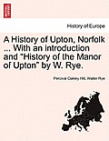A History of Upton, Norfolk ... with an Introduction and History of the Manor of Upton by W. Rye.