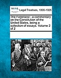 The Federalist: A Commentary on the Constitution of the United States, Being a Collection of Essays. Volume 2 of 2