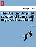 The Guardian Angel. [A Selection of Hymns, with Engraved Illustrations.]