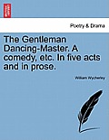 The Gentleman Dancing-Master. a Comedy, Etc. in Five Acts and in Prose.