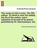 The Works of John Locke. to Which Is Now First Added, the Life of the Author; And a Collection of Several of His Pieces Published by Mr. Desmaizeaux,