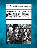 Story of a Tariff (the Tariff Act of 1909): (Parts of Congressional Record)..