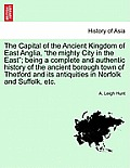 The Capital of the Ancient Kingdom of East Anglia, the Mighty City in the East; Being a Complete and Authentic History of the Ancient Borough Town of